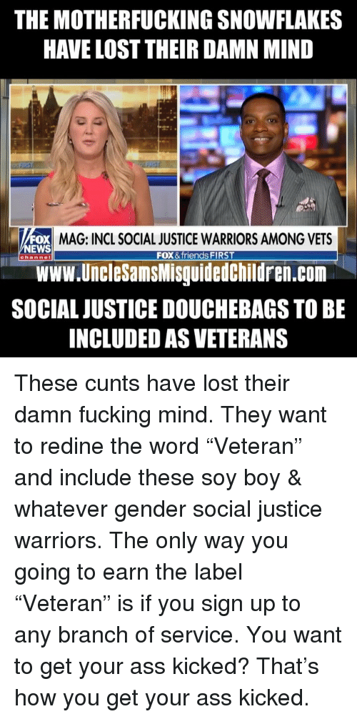 """Ass, Friends, and Fucking: THE MOTHERFUCKING SNOWFLAKES  HAVE LOST THEIR DAMN MIND  OX MAG: INCL SOCIAL JUSTICE WARRIORS AMONG VETS  Www.UncleSamsMisguidedChildren.com  SOCIAL JUSTICE DOUCHEBAGS TO BE  INCLUDED AS VETERANS  NEWS  FOX & friends FIRST  channel These cunts have lost their damn fucking mind. They want to redine the word """"Veteran"""" and include these soy boy & whatever gender social justice warriors. The only way you going to earn the label """"Veteran"""" is if you sign up to any branch of service. You want to get your ass kicked? That's how you get your ass kicked."""