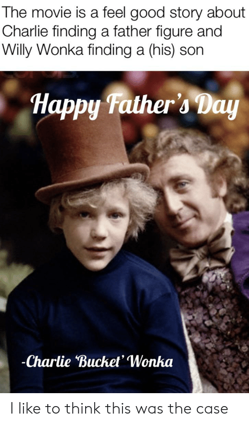 Charlie, Fathers Day, and Willy Wonka: The movie is a feel good story about  Charlie finding a father figure and  Willy Wonka finding a (his) son  Happy Father's Day  -Charlie Bucket' Wonka I like to think this was the case