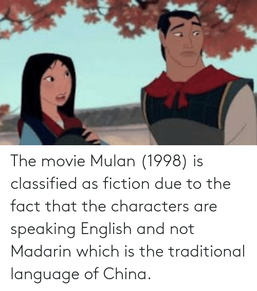 classified: The movie Mulan (1998) is classified as fiction due to the fact that the characters are speaking English and not Madarin which is the traditional language of China.