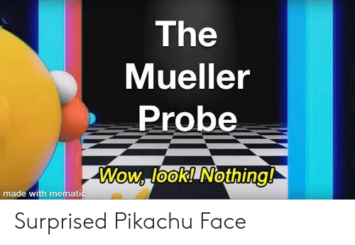 Pikachu, Wow, and Face: The  Mueller  Probe  Wow, look! Nothing!  0  made with memati Surprised Pikachu Face
