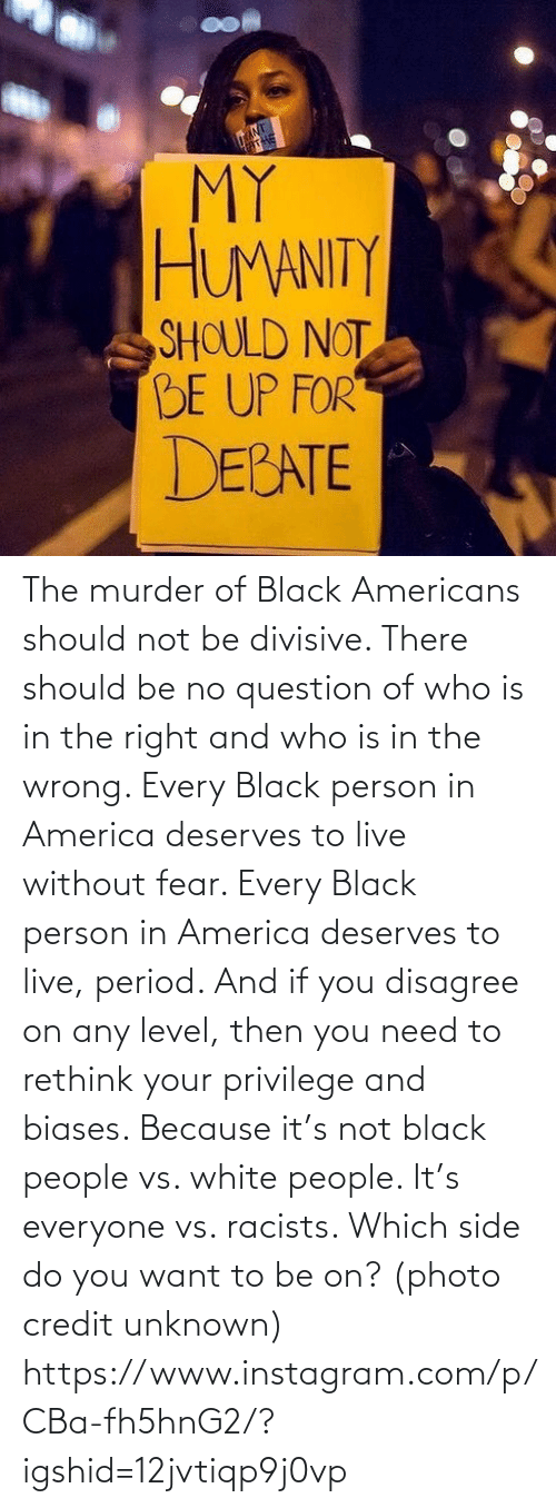 question: The murder of Black Americans should not be divisive. There should be no question of who is in the right and who is in the wrong. Every Black person in America deserves to live without fear. Every Black person in America deserves to live, period. And if you disagree on any level, then you need to rethink your privilege and biases. Because it's not black people vs. white people. It's everyone vs. racists. Which side do you want to be on? (photo credit unknown) https://www.instagram.com/p/CBa-fh5hnG2/?igshid=12jvtiqp9j0vp