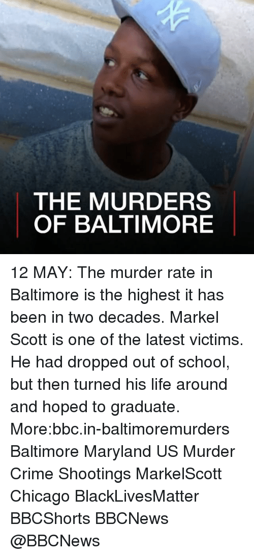 Black Lives Matter, Chicago, and Crime: THE MURDERS  OF BALTIMORE 12 MAY: The murder rate in Baltimore is the highest it has been in two decades. Markel Scott is one of the latest victims. He had dropped out of school, but then turned his life around and hoped to graduate. More:bbc.in-baltimoremurders Baltimore Maryland US Murder Crime Shootings MarkelScott Chicago BlackLivesMatter BBCShorts BBCNews @BBCNews
