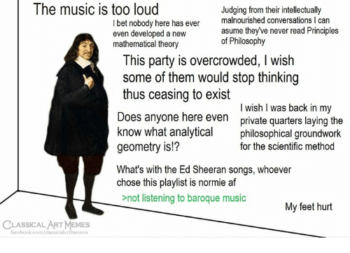 Af, I Bet, and Memes: The music is too loud  I bet nobody here has even  even developed a new  mathematical theory  Judging from their intellectually  malnourished conversations I can  asume theyve never read Principles  of Philosophy  his party is overcrowded, I wish  some of them would stop thinking  thus ceasing to exist  Does anyone here even private quarters laying the  know what analyticaphilosophical groundwork  geometry is!?  What's with the Ed Sheeran songs, whoever  chose this playlist is normie af  I wish l was back in my  for the scientific method  not listening to baroque music  My feet hurt  CLASSICALART MEMES