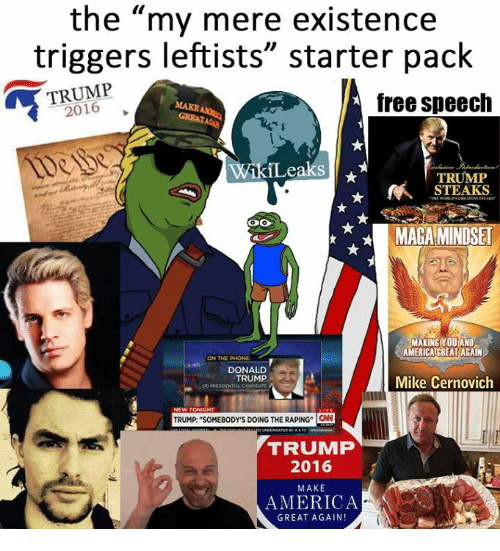 """Memes, Starter Pack, and 🤖: the """"my mere existence  triggers leftists"""" starter pack  TRUMP  free speech  ikiLeaks  TRUMP  N STEAKS  MARA MINDSET  MAKING YOU AND  AMERICA GREAT AGAIN  ON THE PHONE  DONALD  TRUMP  Mike Cernovich  NEW TONIGHT  TRUMP SOMEBODYms DOING THE RAPING CNN  TRUMP  2016  MAKE  AMERICA  GREAT AGAIN!"""