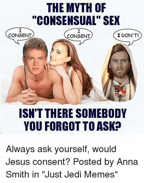 "Anna, Jedi, and Jesus: THE MYTH OF  ""CONSENSUAL"" SEX  CONSENT  CONSENT  I DON'T!  ISN'T THERE SOMEBODY  YOU FORGOT TO ASK? Always ask yourself, would Jesus consent?  Posted by Anna Smith in ""Just Jedi Memes"""