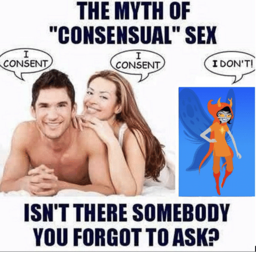 "Sex, Ask, and Myth: THE MYTH OF  ""CONSENSUAL"" SEX  CONSENT  CONSENT  I DON'T!  ISN'T THERE SOMEBODY  YOU FORGOT TO ASK?"