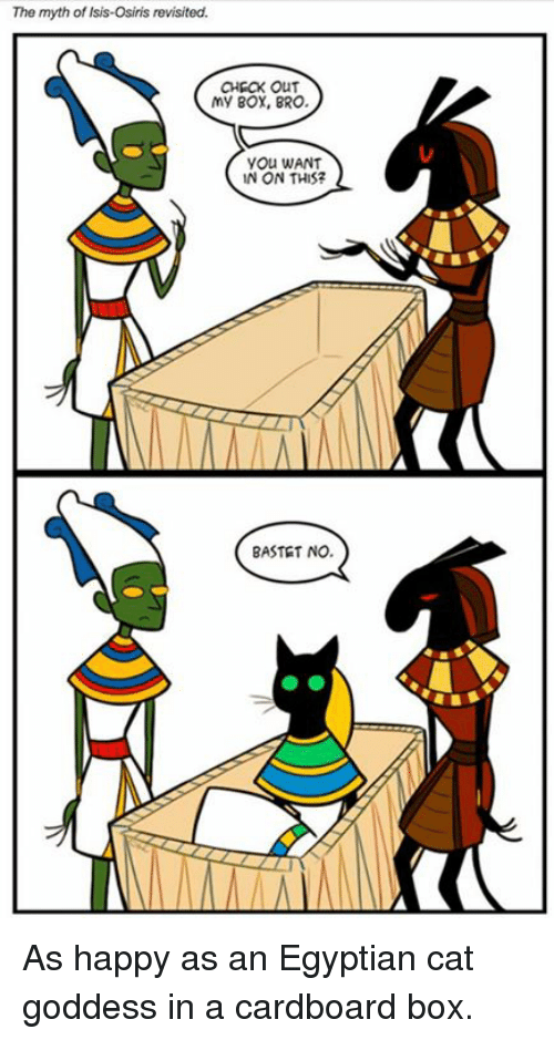Isis, Memes, and Happy: The myth of Isis-Osiris revisited.  CHECK OUT  my Box, BRO.  yOu WANT  N ON THIS?  BASTET NO. As happy as an Egyptian cat goddess in a cardboard box.