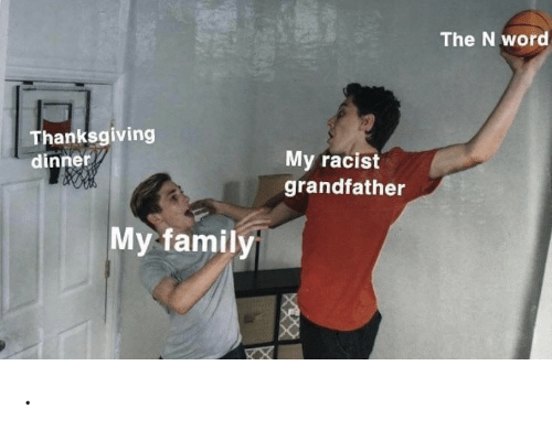 Family, Thanksgiving, and Word: The N word  Thanksgiving  My racist  grandfather  dinner  My family .