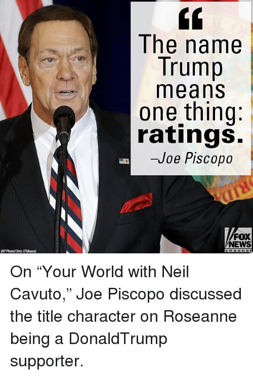 "Memes, News, and Fox News: The name  Trump  means  one thing:  ratings.  -Joe Piscopo  FOX  NEWS  (AP Photn/Chris OMearal On ""Your World with Neil Cavuto,"" Joe Piscopo discussed the title character on Roseanne being a DonaldTrump supporter."