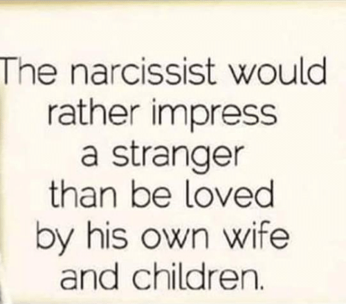 Children, Memes, and Narcissist: The narcissist would  rather impress  a stranger  than be loved  by his own wife  and children.