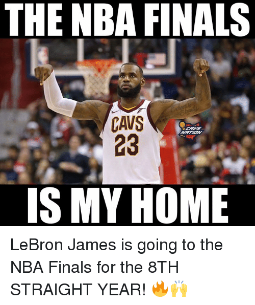 Cavs, Finals, and LeBron James: THE NBA FINALS  CAVS  23  IS MY HOME LeBron James is going to the NBA Finals for the 8TH STRAIGHT YEAR! 🔥🙌