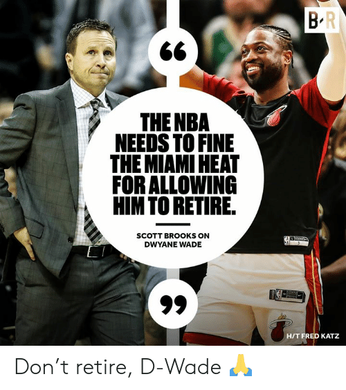 Dwyane Wade, Miami Heat, and Nba: THE NBA  NEEDS TO FINE  THE MIAMI HEAT  FOR ALLOWING  HIMTO RETIRE  SCOTT BROOKS ON  DWYANE WADE  HIT FRED KATZ Don't retire, D-Wade 🙏