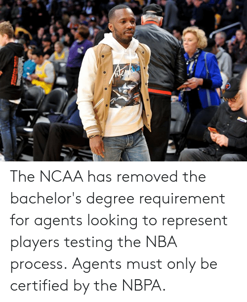 Nba, Ncaa, and Looking: The NCAA has removed the bachelor's degree requirement for agents looking to represent players testing the NBA process.  Agents must only be certified by the NBPA.