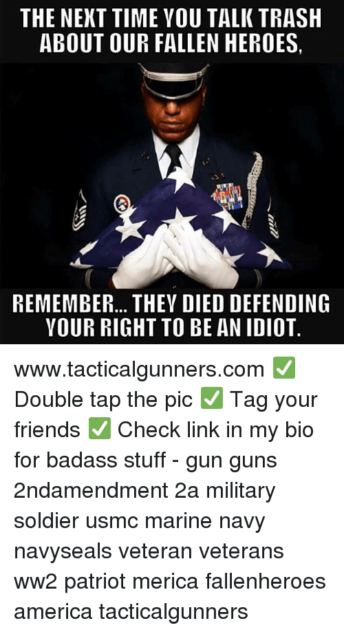 America, Friends, and Guns: THE NEKT TIME YOU TALK TRASH  ABOUT OUR FALLEN HEROES,  REMEMBER... THEV DIED DEFENDING  VOUR RIGHT TO BE AN IDIO1T www.tacticalgunners.com ✅ Double tap the pic ✅ Tag your friends ✅ Check link in my bio for badass stuff - gun guns 2ndamendment 2a military soldier usmc marine navy navyseals veteran veterans ww2 patriot merica fallenheroes america tacticalgunners