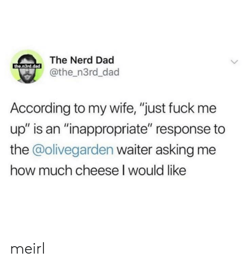 "Dad, Nerd, and Fuck: The Nerd Dad  the.n3rd.dad  @the_n3rd_dad  According to my wife, ""just fuck me  up"" is an ""inappropriate"" response to  the @olivegarden waiter asking me  how much cheese I would like meirl"
