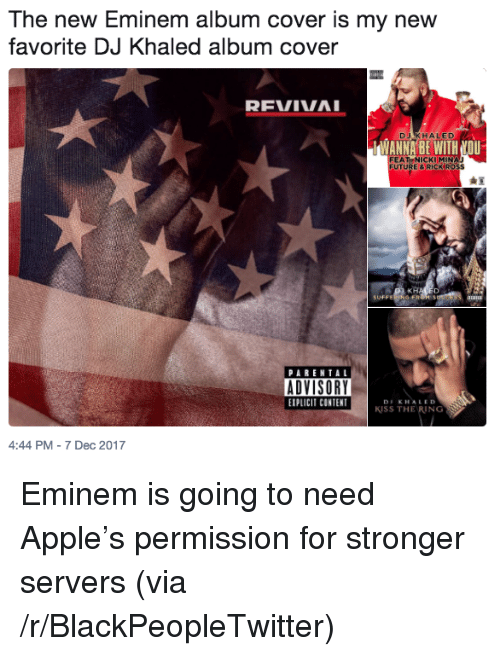 Revival: The new Eminem album cover is my new  favorite DJ Khaled album cover  REVIVAL  DJAKHALED  WANNA BE WITH NOU  FEATNICKIMIN  UT  URE & RICK RO5S  PARENTAL  EXPLICIT CONTET  KISS THE RING  4:44 PM-7 Dec 2017 <p>Eminem is going to need Apple&rsquo;s permission for stronger servers (via /r/BlackPeopleTwitter)</p>