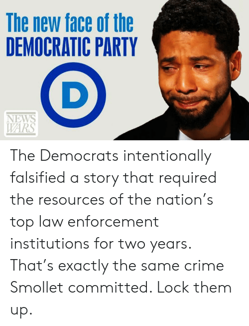 Falsified: The new face of the  DEMOCRATIC PARTY  NEWS  WARS The Democrats intentionally falsified a story that required the resources of the nation's top law enforcement institutions for two years. That's exactly the same crime Smollet committed. Lock them up.