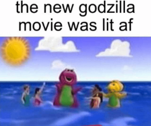Af, Godzilla, and Lit: the new godzilla  movie was lit af