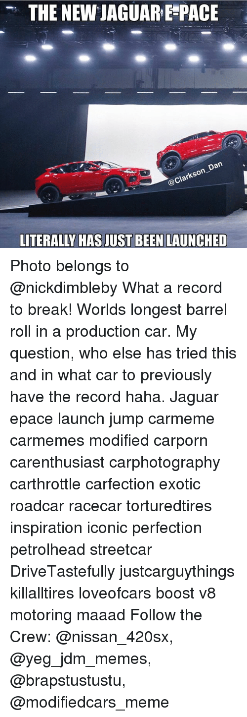 Meme, Memes, and Barrel Roll: THE NEW JAGUAR E-PACE  @Clar  arkson-  LITERALLY HAS JUST BEEN LAUNCHED Photo belongs to @nickdimbleby What a record to break! Worlds longest barrel roll in a production car. My question, who else has tried this and in what car to previously have the record haha. Jaguar epace launch jump carmeme carmemes modified carporn carenthusiast carphotography carthrottle carfection exotic roadcar racecar torturedtires inspiration iconic perfection petrolhead streetcar DriveTastefully justcarguythings killalltires loveofcars boost v8 motoring maaad Follow the Crew: @nissan_420sx, @yeg_jdm_memes, @brapstustustu, @modifiedcars_meme