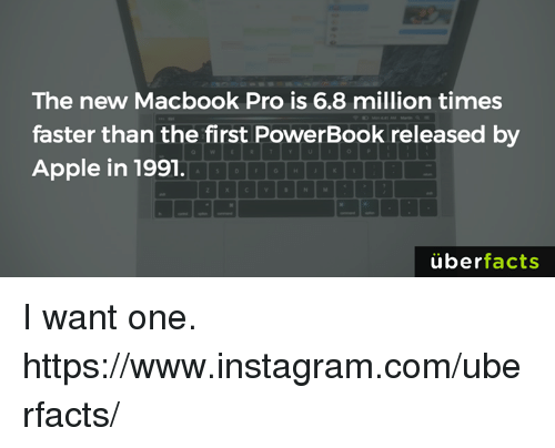 MacBook Pro: The new Macbook Pro is 6.8 million times  faster than the first PowerBook released by  Apple in 1991.  uber  facts I want one. https://www.instagram.com/uberfacts/