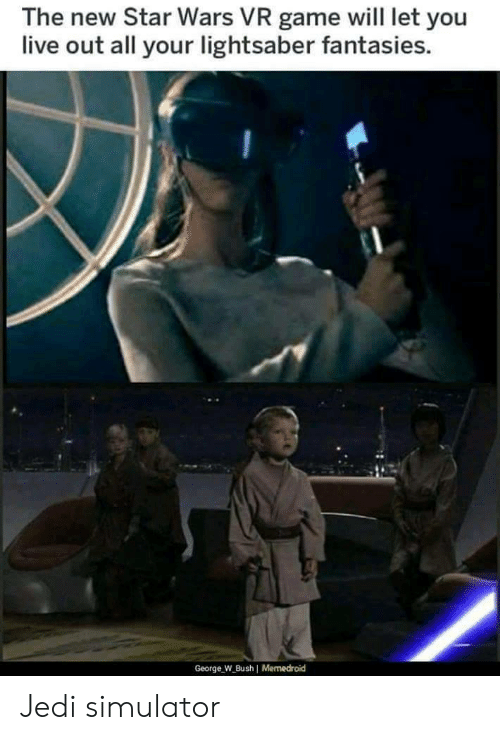 Memedroid: The new Star Wars VR game will let you  live out all your lightsaber fantasies.  George W Bush I Memedroid Jedi simulator