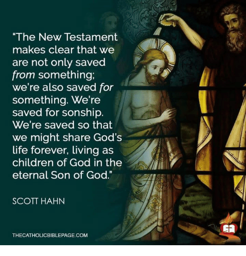 "new testament: ""The New Testament  makes clear that we  are not only saved  from something;  we're also saved for  something. We're  saved for sonship.  We're saved so that  we might share God's  life forever, Living as  children of God in the  eternal Son of God.""  SCOTT HAHN  THECATHOLICBIBLEPAGE.COM"