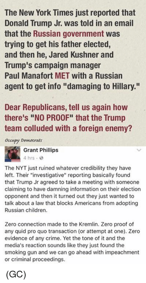"Proofs: The New York Times just reported that  Donald Trump Jr. was told in an email  that the Russian government was  trying to get his father elected,  and then he, Jared Kushner and  Trump's campaign manager  Paul Manafort MET with a Russian  agent to get info ""damaging to Hillary.""  Dear Republicans, tell us again how  there's ""NO PROOF"" that the Trump  team colluded with a foreign enemy?  occupy Democrats  Grant Phillips  4 hrs  The NYT just ruined whatever credibility they have  left. Their ""investigative"" reporting basically found  that Trump Jr agreed to take a meeting with someone  claiming to have damning information on their election  opponent and then it turned out they just wanted to  talk about a law that blocks Americans from adopting  Russian children.  Zero connection made to the Kremlin. Zero proof of  any quid pro quo transaction (or attempt at one). Zero  evidence of any crime. Yet the tone of it and the  media's reaction sounds like they just found the  smoking gun and we can go ahead with impeachment  or criminal proceedings. (GC)"