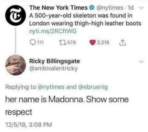 Madonna, New York, and Respect: The New York Times @nytimes 1d  A 500-year-old skeleton was found in  London wearing thigh-high leather boots  nyti.ms/2RCftWG  2,215  13578  Ricky Billingsgate  @ambivalentricky  Replying to @nytimes and @ebruenig  her name is Madonna. Show some  respect  12/5/18, 3:08 PM