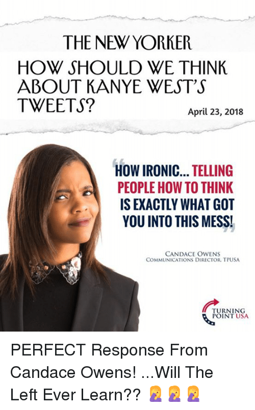 Ironic, Kanye, and Memes: THE NEW YORKER  HOW SHOULD WE THINK  ABOUT KANYE WEST'S  TWEETS?  April 23, 2018  HOW IRONIC... TELLING  PEOPLE HOW TO THINK  IS EXACTLY WHAT GOT  YOU INTO THIS MESS!  CANDACE OWENS  COMMUNICATIONS DIRECTOR, TPUSA  TURNING  POINT USA PERFECT Response From Candace Owens!  ...Will The Left Ever Learn?? 🤦♀️🤦♀️🤦♀️