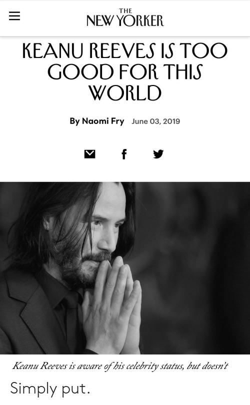 Good, New Yorker, and World: THE  NEW YORKER  KEANU REEVES IS TOO  GOOD FOR THIS  WORLD  By Naomi Fry June 03, 2019  f  Keanu Reeves is aware  of his celebrity status, but doesn't  || Simply put.