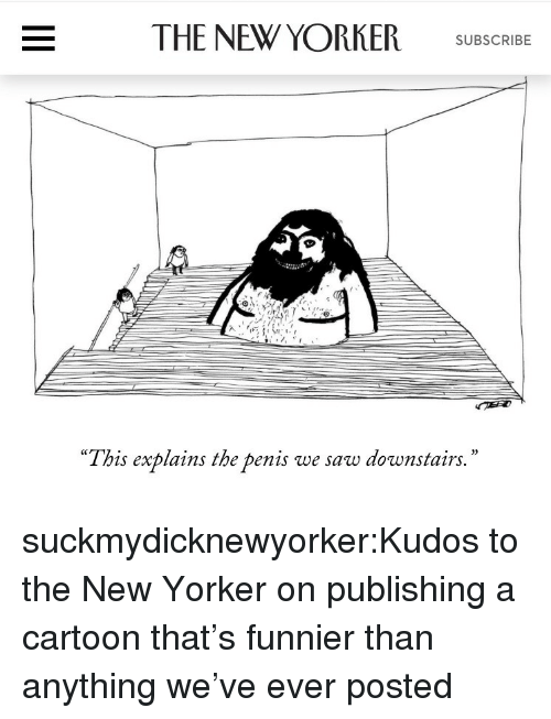 """Saw, Tumblr, and Blog: THE NEW YORKER SUBSCR  """"This explains the penis we saw downstairs.  '"""" suckmydicknewyorker:Kudos to the New Yorker on publishing a cartoon that's funnier than anything we've ever posted"""
