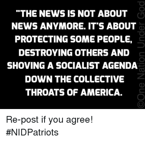 "America, Memes, and News: ""THE NEWS IS NOT ABOUT  NEWS ANYMORE. IT'S ABOUT  PROTECTING SOME PEOPLE,  DESTROYING OTHERS AND  SHOVING A SOCIALIST AGENDA  DOWN THE COLLECTIVE  THROATS OF AMERICA. Re-post if you agree! #NIDPatriots"