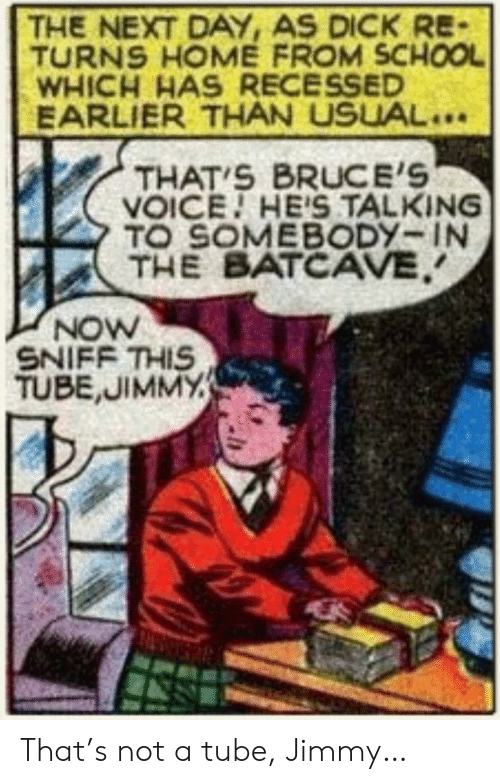 batcave: THE NEXT DAY, AS DICK RE-  TURNS HOME FROM SCHOOL  WHICH HAS RECESSED  EARLIER THAN USUAL..  THAT S BRUCE'S  VOICE HE'S TALKING  TO SOMEBODY-IN  THE BATCAVE  NOW  SNIFF THIS  TUBE,JIMMY That's not a tube, Jimmy…