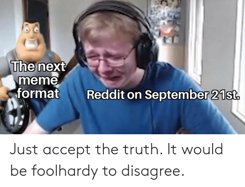 Meme, Reddit, and Truth: The next  meme  format  Reddit on September 21st. Just accept the truth. It would be foolhardy to disagree.