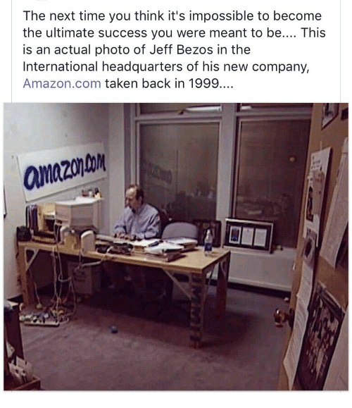 Amazon, Jeff Bezos, and Taken: The next time you think it's impossible to become  the ultimate success you were meant to be.... This  is an actual photo of Jeff Bezos in the  International headquarters of his new company,  Amazon.com taken back in 1999.  aanazonto