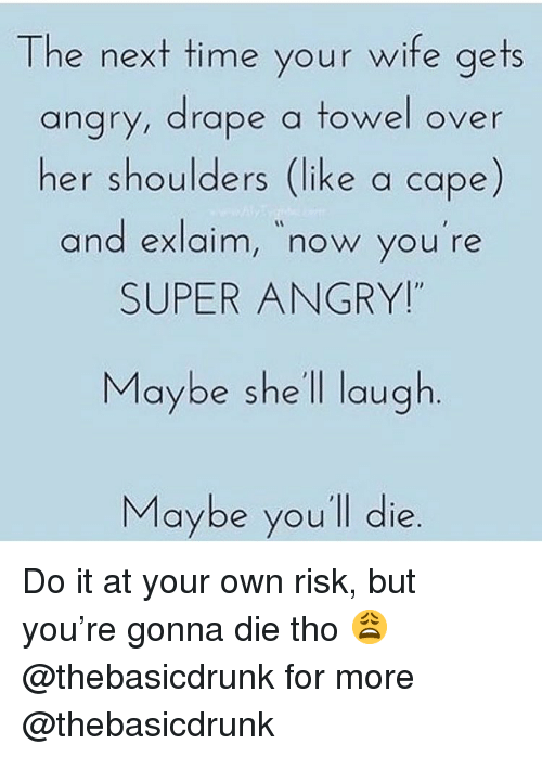 "Memes, Time, and Wife: The next time your wife aets  angry, drape a towel over  her shoulders (like a cape)  and exlaim, now you re  SUPER ANGRY!""  and exlaim, now you're  Maybe she ll laugh  Maybe you'll die Do it at your own risk, but you're gonna die tho 😩 @thebasicdrunk for more @thebasicdrunk"