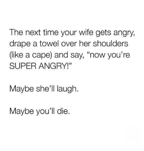 "Dank, Time, and Wife: The next time your wife gets angry,  drape a towel over her shoulders  (like a cape) and say, ""now you're  SUPER ANGRY!""  Maybe she'll laugh  Maybe you'll die."