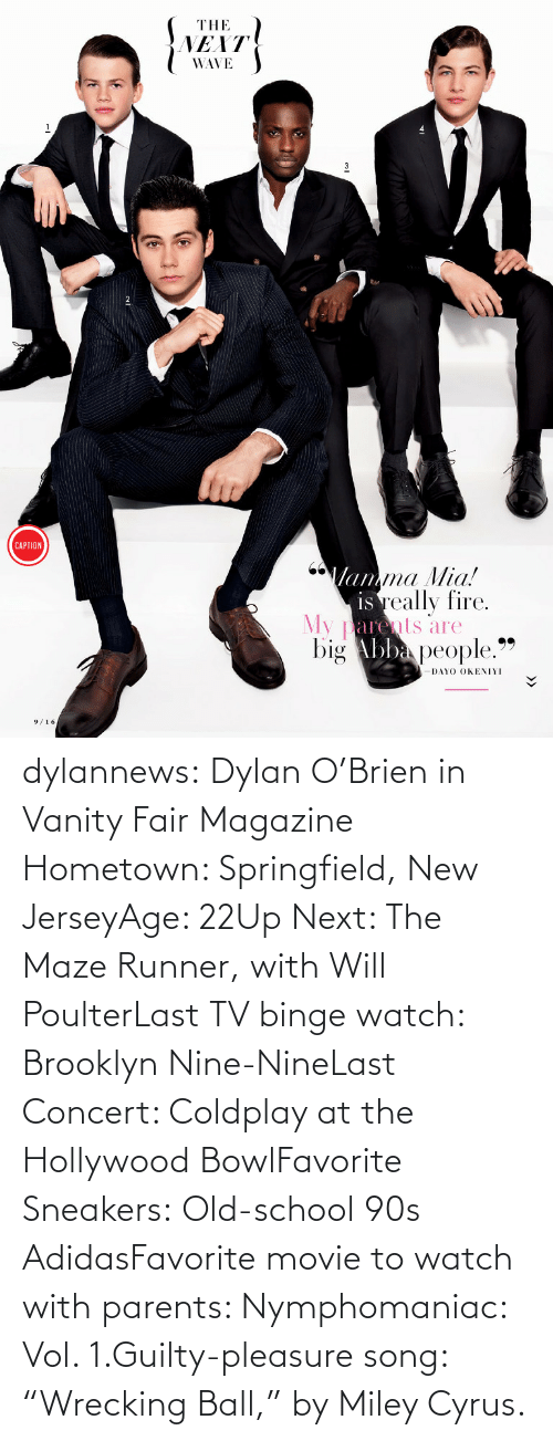 """last concert: THE  NEXT  WAVE  CAPTION  Mamma Mia!  is really fire.  My parents are  big Abba people.""""  99  DAYO OKENIYI  9/16 dylannews:  Dylan O'Brien in Vanity Fair Magazine Hometown: Springfield, New JerseyAge: 22Up Next: The Maze Runner, with Will PoulterLast TV binge watch: Brooklyn Nine-NineLast Concert: Coldplay at the Hollywood BowlFavorite Sneakers:Old-school 90s AdidasFavorite movie to watch with parents: Nymphomaniac: Vol. 1.Guilty-pleasure song: """"Wrecking Ball,"""" by Miley Cyrus."""