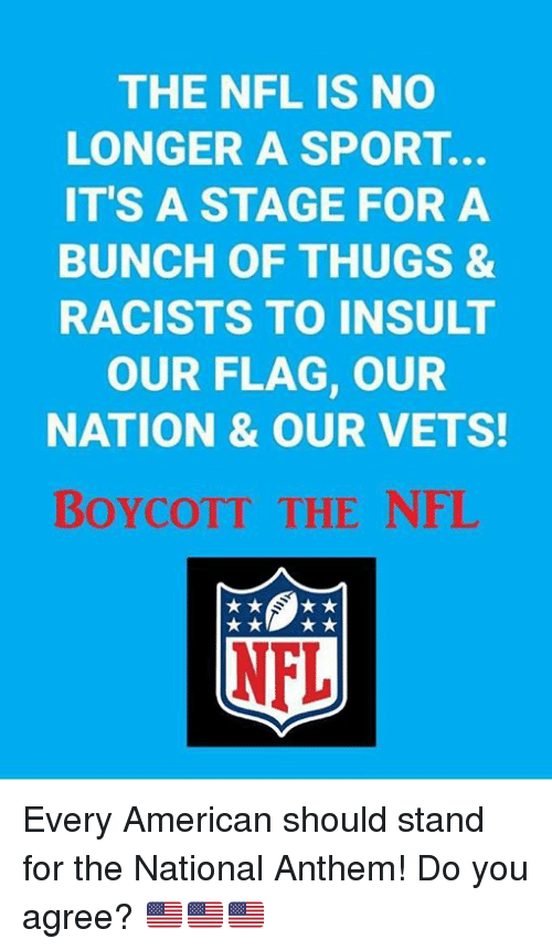 Nfl, National Anthem, and American: THE NFL IS NO  LONGER A SPORT.  IT'S A STAGE FOR A  BUNCH OF THUGS &  RACISTS TO INSULT  OUR FLAG, OUR  NATION & OUR VETS  BoyCOTT THE NFL Every American should stand for the National Anthem!  Do you agree? 🇺🇲️🇺🇲️🇺🇲️