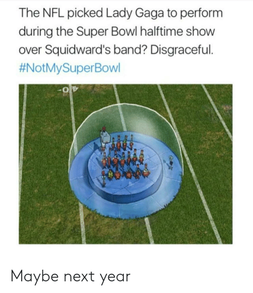 Performative: The NFL picked Lady Gaga to perform  during the Super Bowl halftime show  over Squidward's band? Disgraceful  Maybe next year