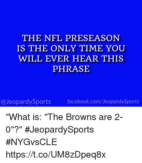 "Facebook, Nfl, and Sports: THE NFL PRESEASON  IS THE ONLY TIME YOU  WILL EVER HEAR THIS  PHRASE  @JeopardySports facebook.com/JeopardySports ""What is: ""The Browns are 2-0""?"" #JeopardySports #NYGvsCLE https://t.co/UM8zDpeq8x"