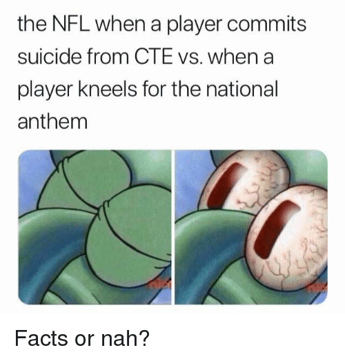 Facts, Nfl, and National Anthem: the NFL when a player commits  suicide from CTE vs. when a  player kneels for the national  anthem Facts or nah?