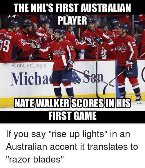 "Logic, Memes, and National Hockey League (NHL): THE NHL'S FIRST AUSTRALIAN  PLAYER  SON  9  @nhl_ref_logic  Micha  NATE  WALKERSCORESIN HIS  FIRST GAME If you say ""rise up lights"" in an Australian accent it translates to ""razor blades"""