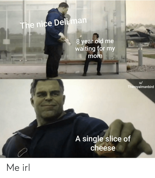 Old, Waiting..., and Irl: The nice Deli-man  8 year old me  waiting for my  mom  u/  Theroyalmanbird  A single slice of  cheese Me irl