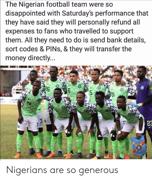 Disappointed, Football, and Money: The Nigerian football team were so  disappointed with Saturday's performance that  they have said they will personally refund all  expenses to fans who travelled to support  them. All they need to do is send bank details,  sort codes & PINs, & they will transfer the  money directly...  26 Nigerians are so generous