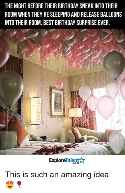 explorers: THE NIGHT BEFORE THEIR BIRTHDAY SNEAK INTO THEIR  ROOM WHEN THEY RE SLEEPING AND RELEASEBALLOONS  INTO THEIR ROOM. BEST BIRTHDAY SURPRISE EVER.  Talent A  Explore This is such an amazing idea 😍🎈