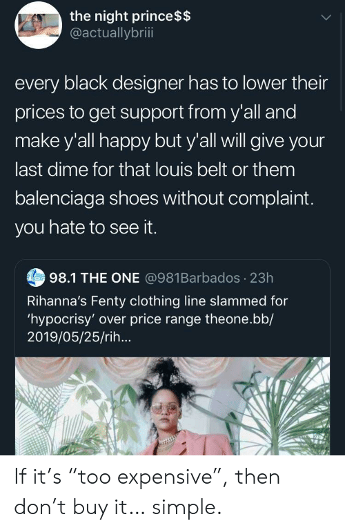 "Prince, Shoes, and Balenciaga: the night prince $$  @actuallybriii  every black designer has to lower their  prices to get support from y'all and  make y'all happy but y'all will give your  last dime for that louis belt or them  balenciaga shoes without complaint.  you hate to see it.  Tes98.1 THE ONE @981Barbados 23h  Rihanna's Fenty clothing line slammed for  'hypocrisy' over price range theone.bb/  2019/05/25/rih... If it's ""too expensive"", then don't buy it… simple."