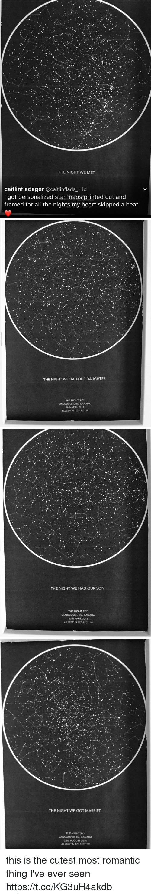 Canada, Heart, and Maps: THE NIGHT WE MET  caitlinfladager  acaitlinflads 1d  I got personalized star maps printed out and  framed for all the nights my heart skipped a beat.   THE NIGHT WE HAD OUR DAUGHTER  THE NIGHT SKY  VANCOUVER, BC, CANADA  28th APRIL 2013  49.2827 N 123.1207 W   THE NIGHT WE HAD OUR SON  THE NIGHT SKY  VANCOUVER, BC, CANADA  25th APRIL 2015  49.2827 N 123.1207° W   THE NIGHT WE GOT MARRIED  THE NIGHT SKY  VANCOUVER, BC, CANADA  23rd AUGUST 2014  49.2827 N 123.1207 W this is the cutest most romantic thing I've ever seen https://t.co/KG3uH4akdb