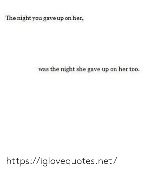 Her, Net, and She: The night you gave up on her,  was the night she gave up on her too. https://iglovequotes.net/