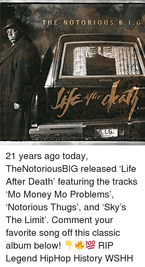 Memes, Money, and Wshh: THE NO TORIOUS B. I.G  yhen 21 years ago today, TheNotoriousBIG released 'Life After Death' featuring the tracks 'Mo Money Mo Problems', 'Notorious Thugs', and 'Sky's The Limit'. Comment your favorite song off this classic album below! 👇🔥💯 RIP Legend HipHop History WSHH